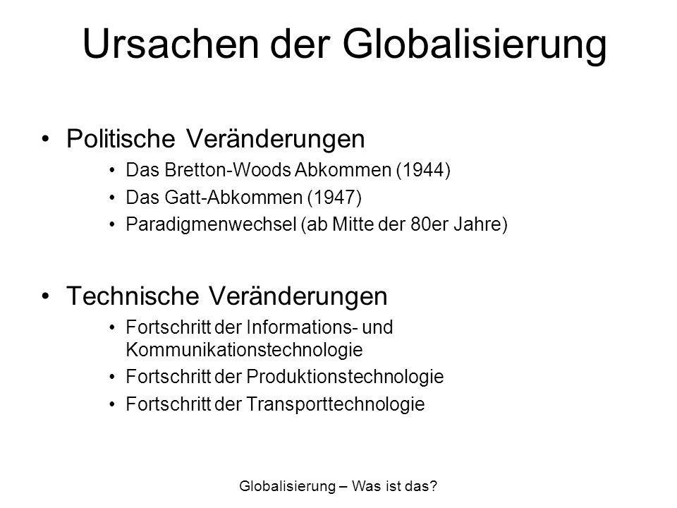 Ursachen der Globalisierung Politische Veränderungen Das Bretton-Woods Abkommen (1944) Das Gatt-Abkommen (1947) Paradigmenwechsel (ab Mitte der 80er J