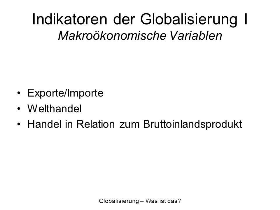 Indikatoren der Globalisierung I Makroökonomische Variablen Exporte/Importe Welthandel Handel in Relation zum Bruttoinlandsprodukt Globalisierung – Wa