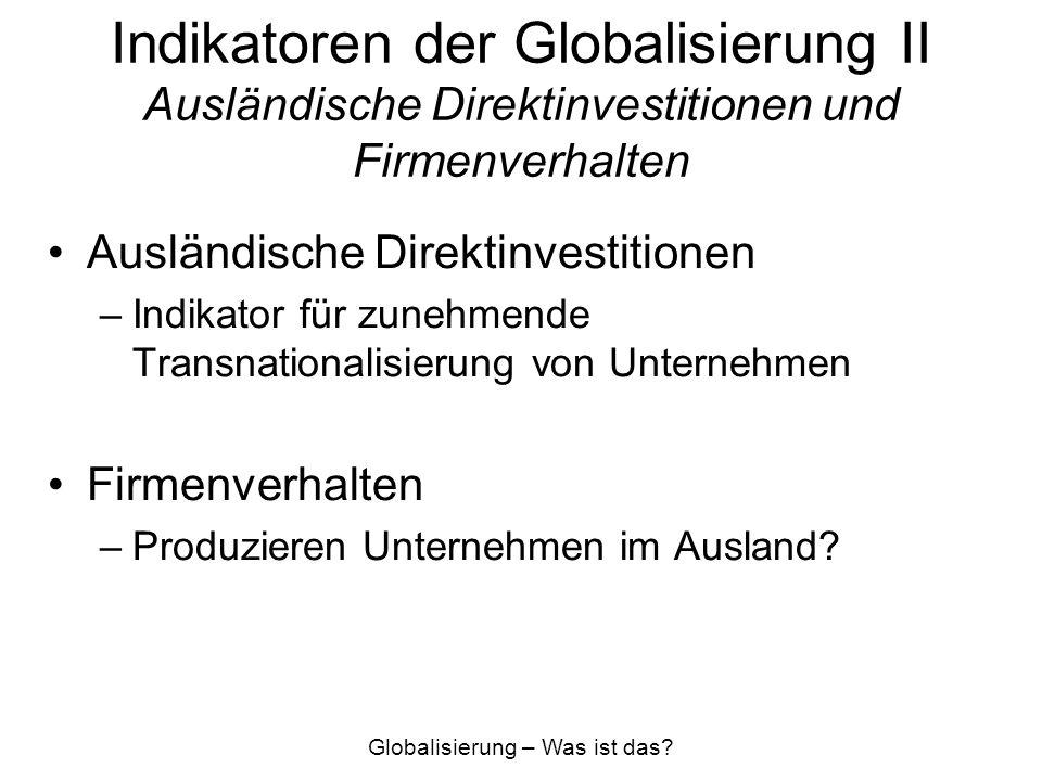 Indikatoren der Globalisierung II Ausländische Direktinvestitionen und Firmenverhalten Ausländische Direktinvestitionen –Indikator für zunehmende Tran