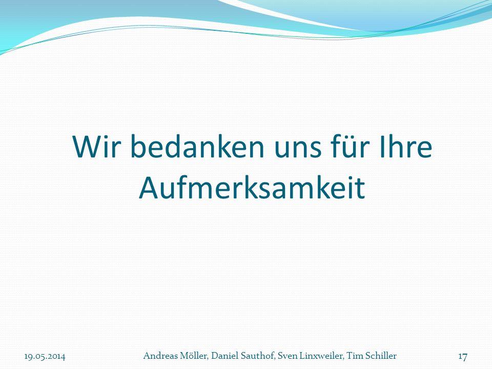 Wir bedanken uns für Ihre Aufmerksamkeit 19.05.2014Andreas Möller, Daniel Sauthof, Sven Linxweiler, Tim Schiller 17