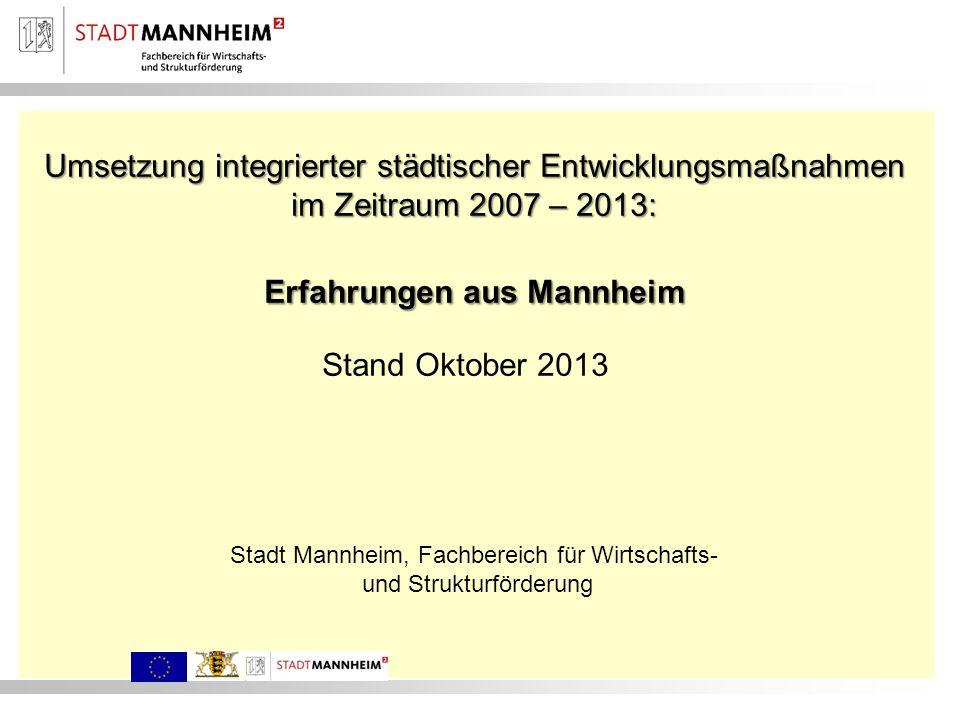 Umsetzung integrierter städtischer Entwicklungsmaßnahmen im Zeitraum 2007 – 2013: Erfahrungen aus Mannheim Stand Oktober 2013 Stadt Mannheim, Fachbere