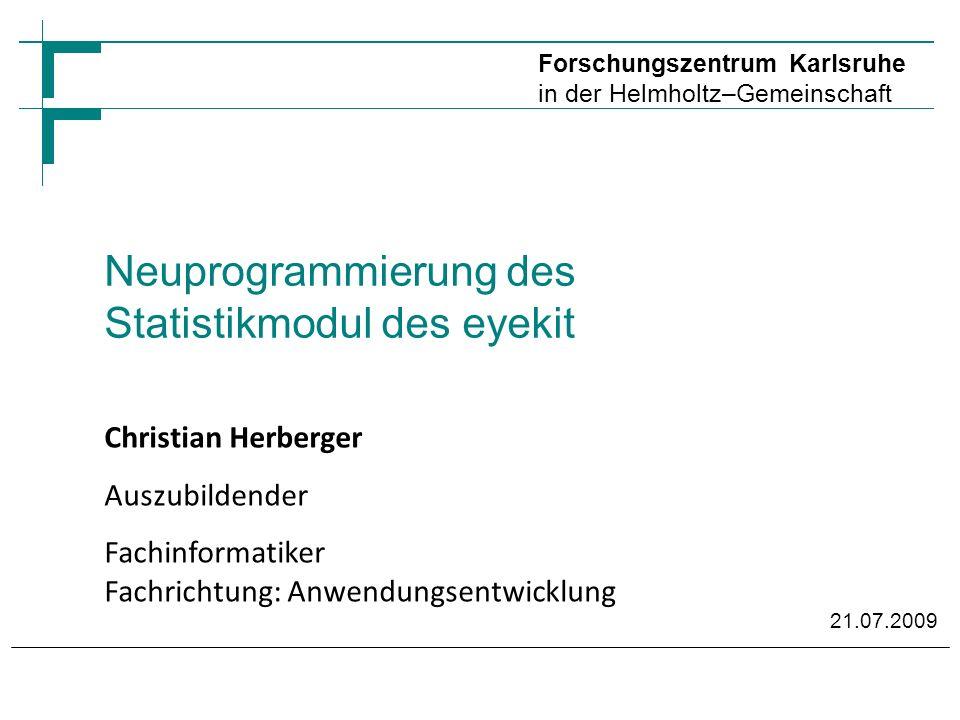 Forschungszentrum Karlsruhe in der Helmholtz–Gemeinschaft Neuprogrammierung des Statistikmodul des eyekit Christian Herberger Auszubildender Fachinformatiker Fachrichtung: Anwendungsentwicklung 21.07.2009