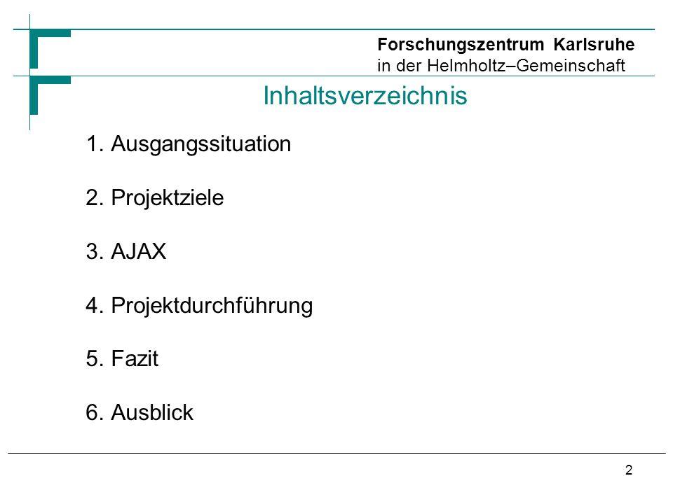 Inhaltsverzeichnis 1.Ausgangssituation 2.Projektziele 3.AJAX 4.Projektdurchführung 5.Fazit 6.Ausblick Forschungszentrum Karlsruhe in der Helmholtz–Gemeinschaft 2