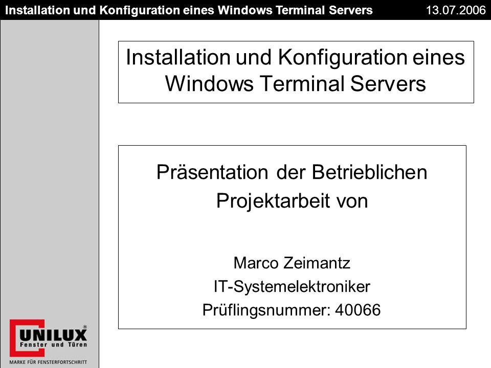 Titel Datum Installation und Konfiguration eines Windows Terminal Servers13.07.2006 Installation und Konfiguration eines Windows Terminal Servers Präsentation der Betrieblichen Projektarbeit von Marco Zeimantz IT-Systemelektroniker Prüflingsnummer: 40066