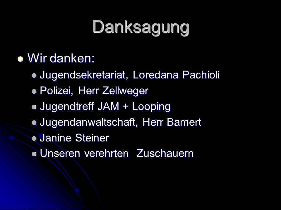 Danksagung Wir danken: Wir danken: Jugendsekretariat, Loredana Pachioli Jugendsekretariat, Loredana Pachioli Polizei, Herr Zellweger Polizei, Herr Zel
