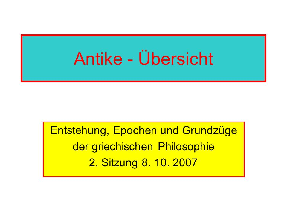 Antike - Übersicht Entstehung, Epochen und Grundzüge der griechischen Philosophie 2. Sitzung 8. 10. 2007