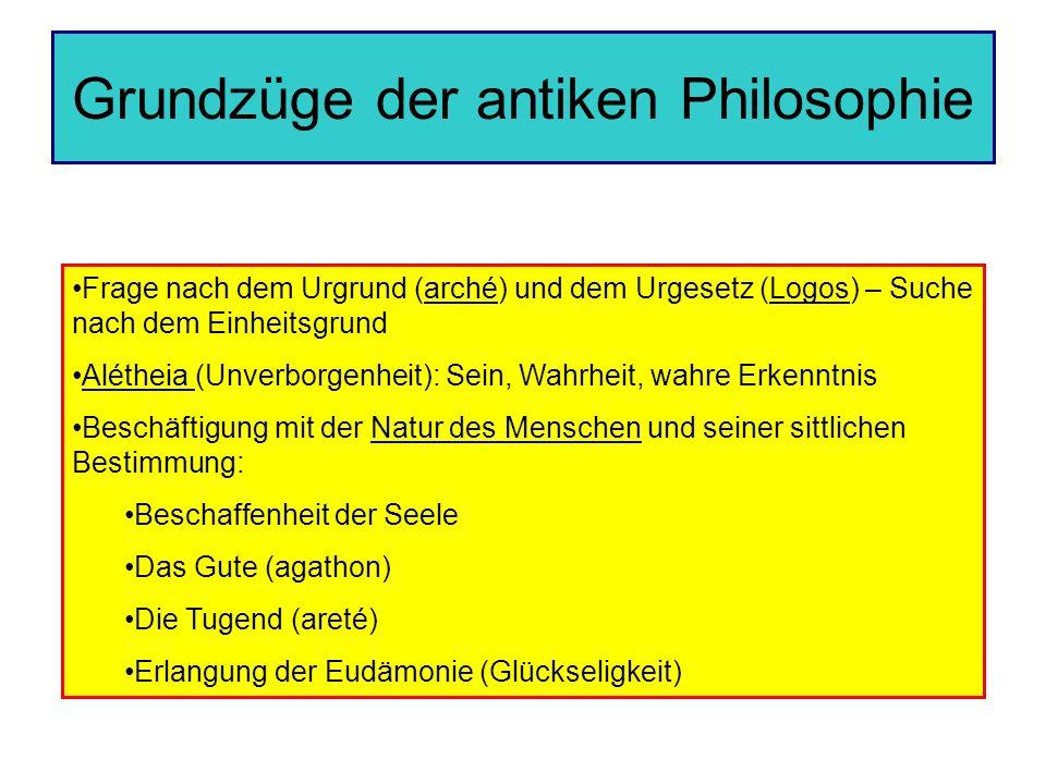 Grundzüge der antiken Philosophie Frage nach dem Urgrund (arché) und dem Urgesetz (Logos) – Suche nach dem Einheitsgrund Alétheia (Unverborgenheit): S
