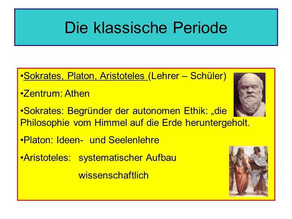 Die klassische Periode Sokrates, Platon, Aristoteles (Lehrer – Schüler) Zentrum: Athen Sokrates: Begründer der autonomen Ethik: die Philosophie vom Hi