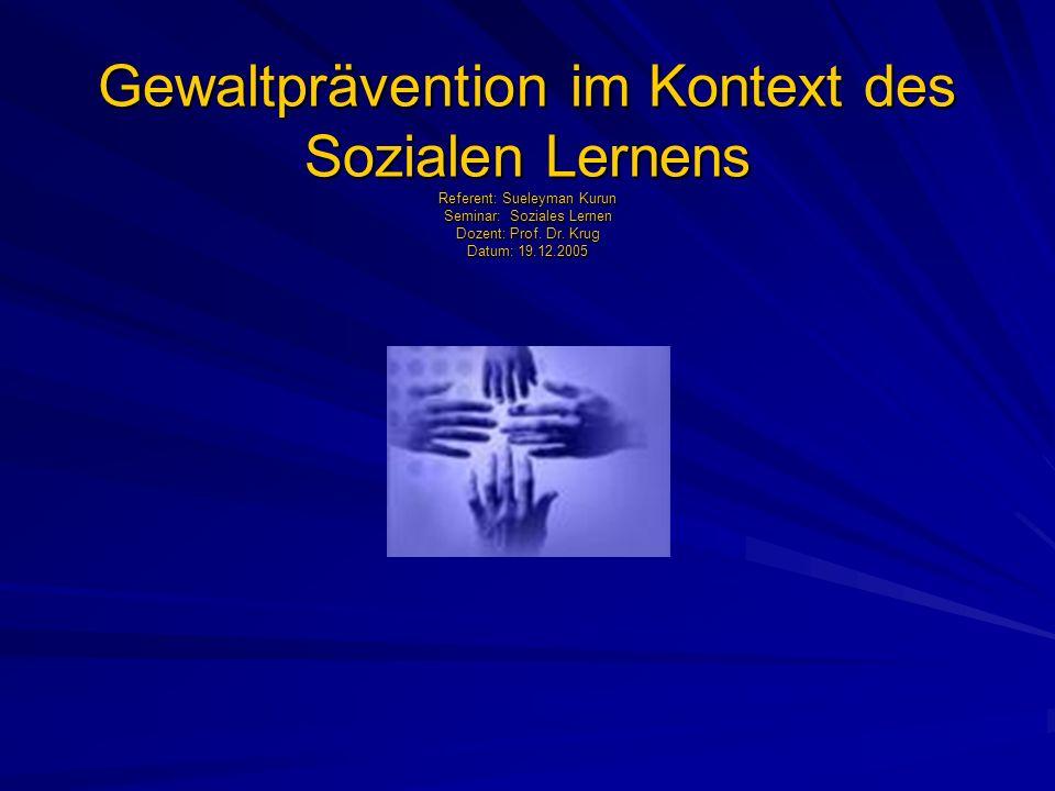 Gewaltprävention im Kontext des Sozialen Lernens Referent: Sueleyman Kurun Seminar: Soziales Lernen Dozent: Prof. Dr. Krug Datum: 19.12.2005