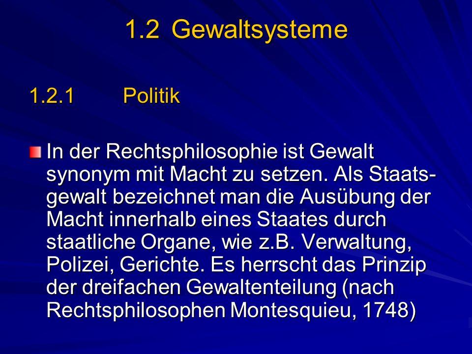 1.2 Gewaltsysteme 1.2.1 Politik In der Rechtsphilosophie ist Gewalt synonym mit Macht zu setzen. Als Staats- gewalt bezeichnet man die Ausübung der Ma