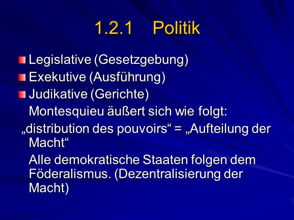 1.2.1 Politik Legislative (Gesetzgebung) Exekutive (Ausführung) Judikative (Gerichte) Montesquieu äußert sich wie folgt: distribution des pouvoirs = A
