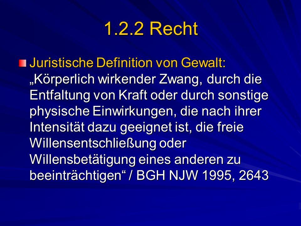 1.2.2 Recht Juristische Definition von Gewalt: Körperlich wirkender Zwang, durch die Entfaltung von Kraft oder durch sonstige physische Einwirkungen,