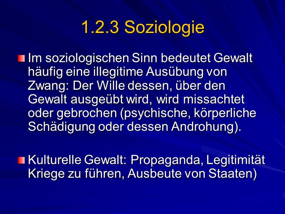 1.2.3 Soziologie Im soziologischen Sinn bedeutet Gewalt häufig eine illegitime Ausübung von Zwang: Der Wille dessen, über den Gewalt ausgeübt wird, wi
