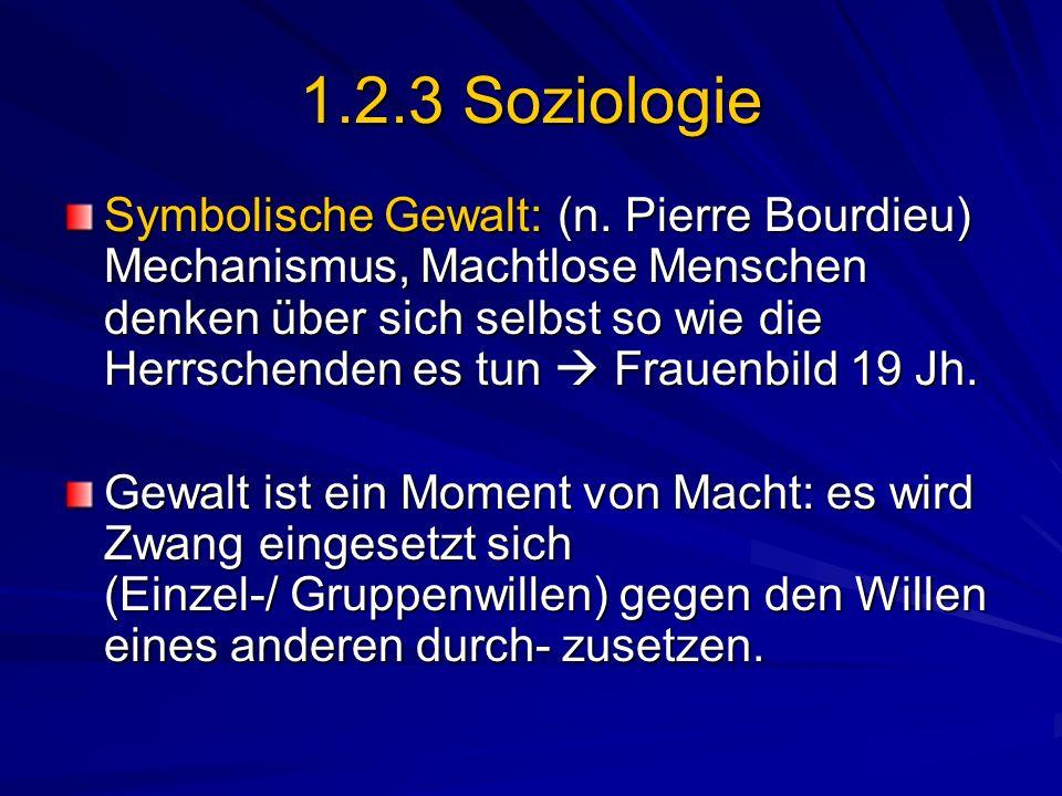 1.2.3 Soziologie Symbolische Gewalt: (n. Pierre Bourdieu) Mechanismus, Machtlose Menschen denken über sich selbst so wie die Herrschenden es tun Fraue
