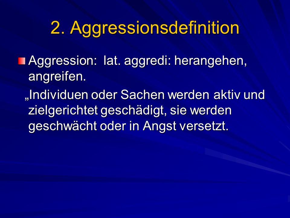2. Aggressionsdefinition Aggression: lat. aggredi: herangehen, angreifen. Individuen oder Sachen werden aktiv und zielgerichtet geschädigt, sie werden