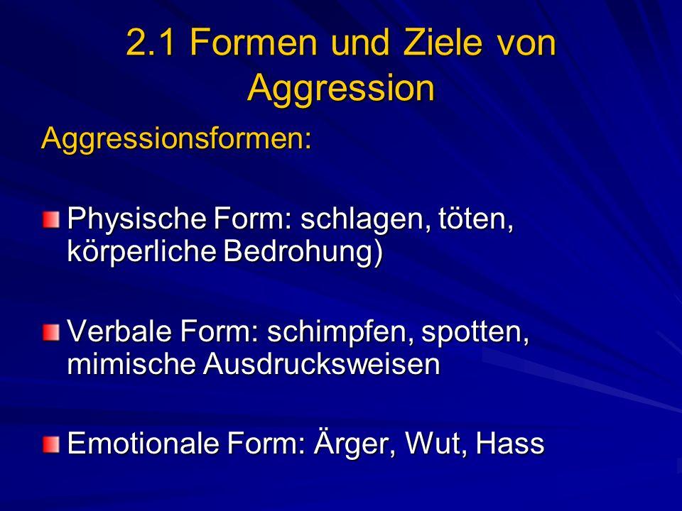 2.1 Formen und Ziele von Aggression Aggressionsformen: Physische Form: schlagen, töten, körperliche Bedrohung) Verbale Form: schimpfen, spotten, mimis