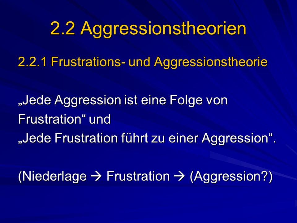 2.2 Aggressionstheorien 2.2.1 Frustrations- und Aggressionstheorie Jede Aggression ist eine Folge von Frustration und Jede Frustration führt zu einer