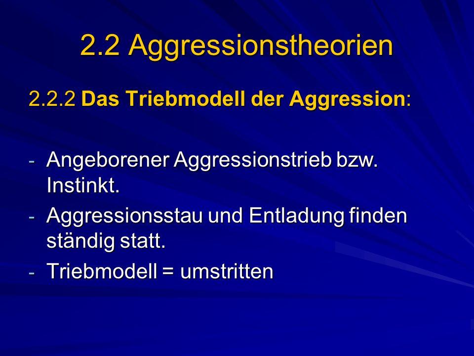 2.2 Aggressionstheorien 2.2.2 Das Triebmodell der Aggression: - Angeborener Aggressionstrieb bzw. Instinkt. - Aggressionsstau und Entladung finden stä