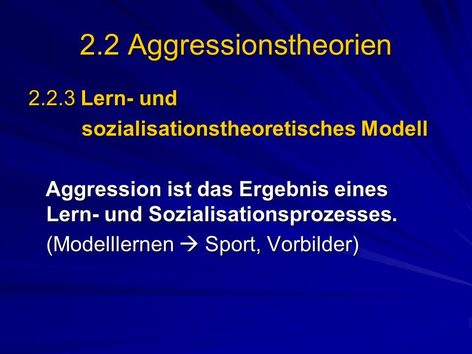 2.2 Aggressionstheorien 2.2.3 Lern- und sozialisationstheoretisches Modell sozialisationstheoretisches Modell Aggression ist das Ergebnis eines Lern-