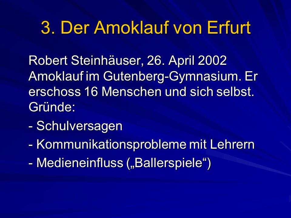 3. Der Amoklauf von Erfurt Robert Steinhäuser, 26. April 2002 Amoklauf im Gutenberg-Gymnasium. Er erschoss 16 Menschen und sich selbst. Gründe: - Schu