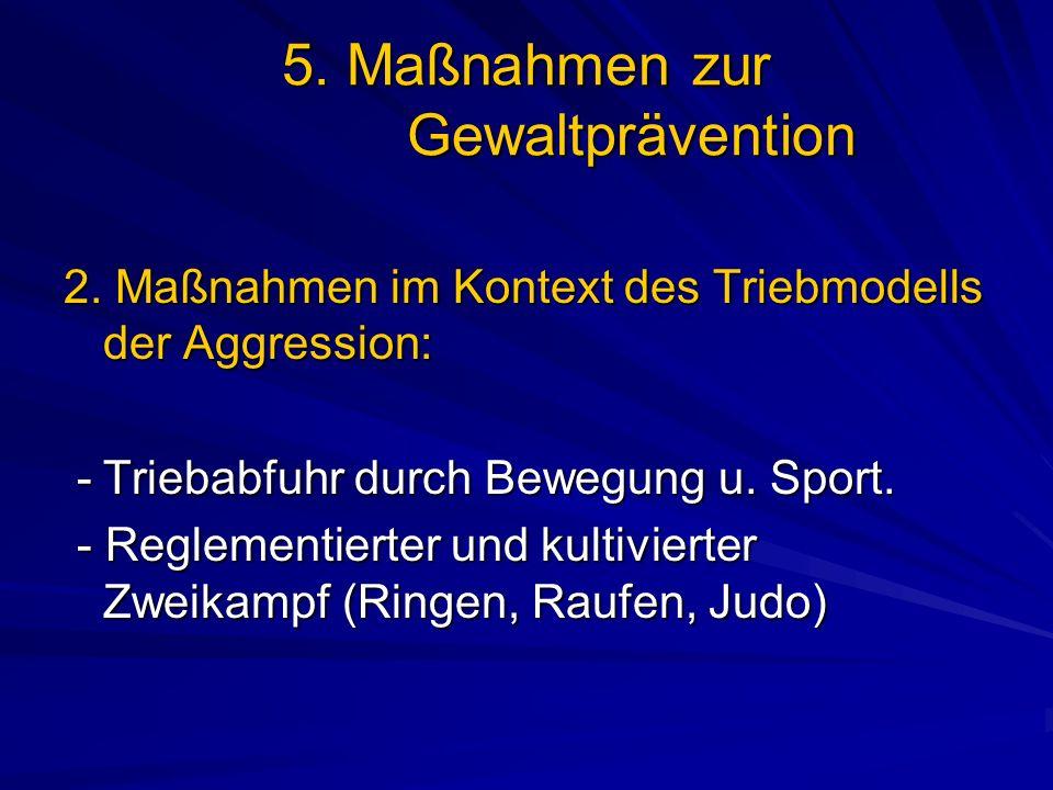 5. Maßnahmen zur Gewaltprävention 2. Maßnahmen im Kontext des Triebmodells der Aggression: -Triebabfuhr durch Bewegung u. Sport. -Triebabfuhr durch Be
