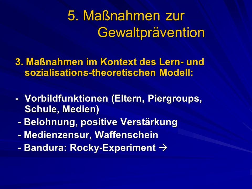 5. Maßnahmen zur Gewaltprävention 3. Maßnahmen im Kontext des Lern- und sozialisations-theoretischen Modell: -Vorbildfunktionen (Eltern, Piergroups, S