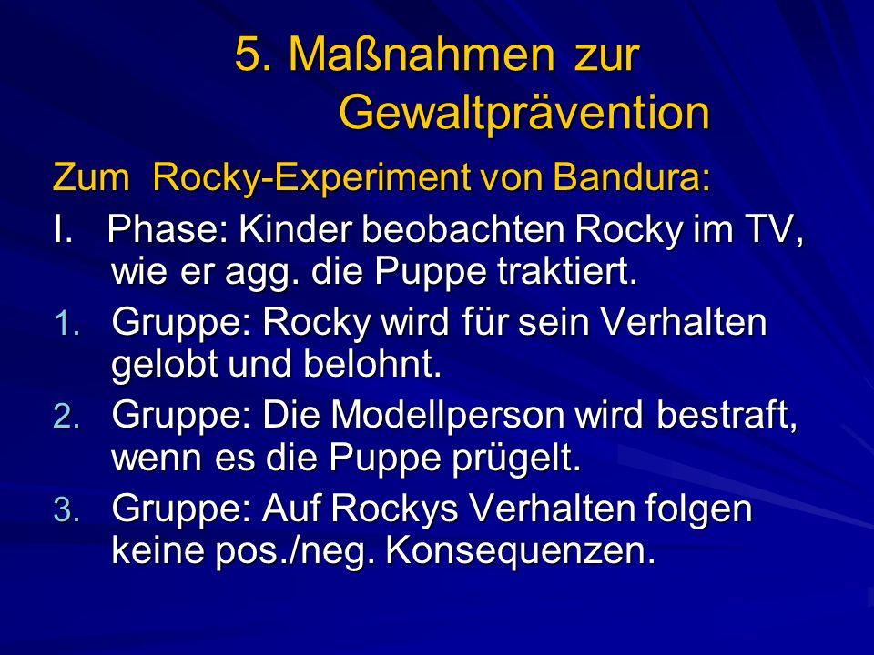 5. Maßnahmen zur Gewaltprävention Zum Rocky-Experiment von Bandura: I. Phase: Kinder beobachten Rocky im TV, wie er agg. die Puppe traktiert. 1. Grupp