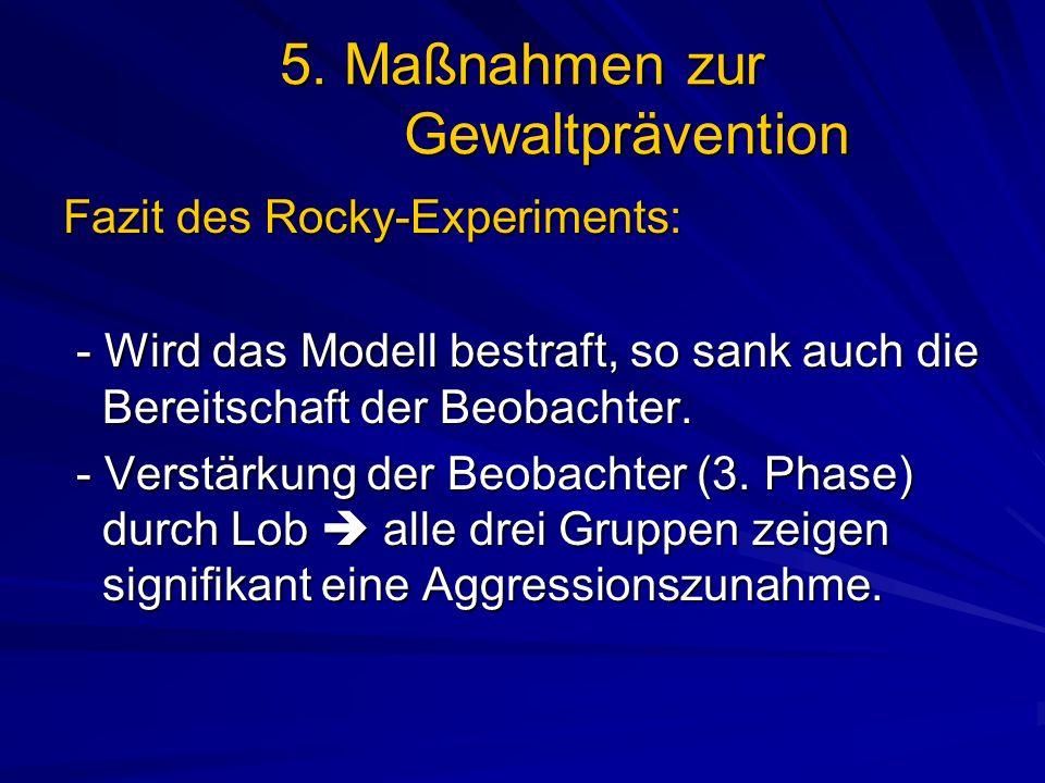 5. Maßnahmen zur Gewaltprävention Fazit des Rocky-Experiments: - Wird das Modell bestraft, so sank auch die Bereitschaft der Beobachter. - Wird das Mo