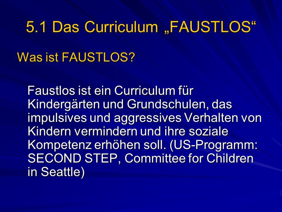 5.1 Das Curriculum FAUSTLOS Was ist FAUSTLOS? Faustlos ist ein Curriculum für Kindergärten und Grundschulen, das impulsives und aggressives Verhalten