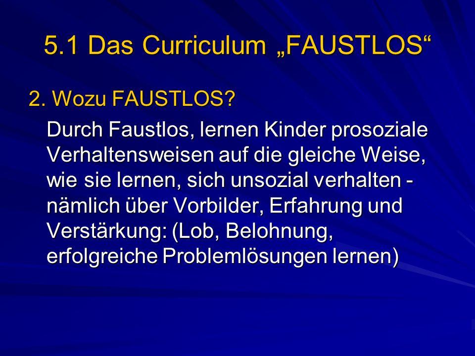 5.1 Das Curriculum FAUSTLOS 2. Wozu FAUSTLOS? Durch Faustlos, lernen Kinder prosoziale Verhaltensweisen auf die gleiche Weise, wie sie lernen, sich un