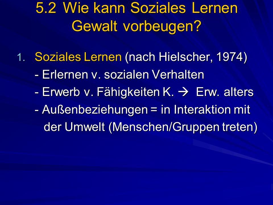 5.2Wie kann Soziales Lernen Gewalt vorbeugen? 1. Soziales Lernen (nach Hielscher, 1974) - Erlernen v. sozialen Verhalten - Erwerb v. Fähigkeiten K. Er