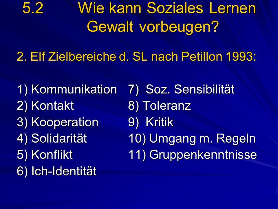 5.2Wie kann Soziales Lernen Gewalt vorbeugen? 2. Elf Zielbereiche d. SL nach Petillon 1993: 1) Kommunikation7) Soz. Sensibilität 2) Kontakt 8) Toleran