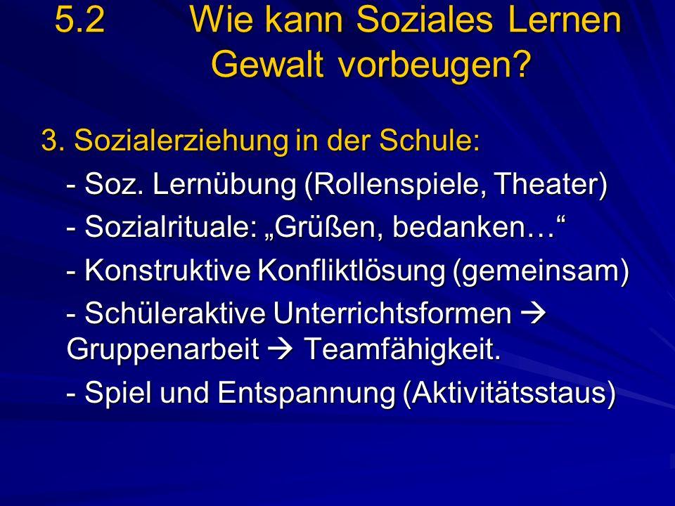 5.2Wie kann Soziales Lernen Gewalt vorbeugen? 3. Sozialerziehung in der Schule: - Soz. Lernübung (Rollenspiele, Theater) - Sozialrituale: Grüßen, beda