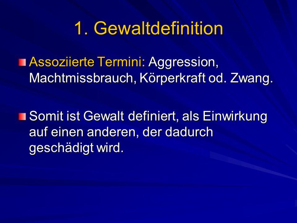1. Gewaltdefinition Assoziierte Termini: Aggression, Machtmissbrauch, Körperkraft od. Zwang. Somit ist Gewalt definiert, als Einwirkung auf einen ande