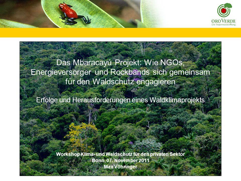 Das Mbaracayú Projekt: Wie NGOs, Energieversorger und Rockbands sich gemeinsam für den Waldschutz engagieren Erfolge und Herausforderungen eines Waldklimaprojekts Workshop Klima- und Waldschutz für den privaten Sektor Bonn, 07.