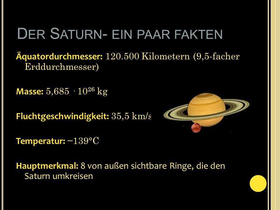 D ER S ATURN - EIN PAAR FAKTEN Äquatordurchmesser: 120.500 Kilometern (9,5-facher Erddurchmesser) Masse: 5,685 · 10 26 kg Fluchtgeschwindigkeit: 35,5