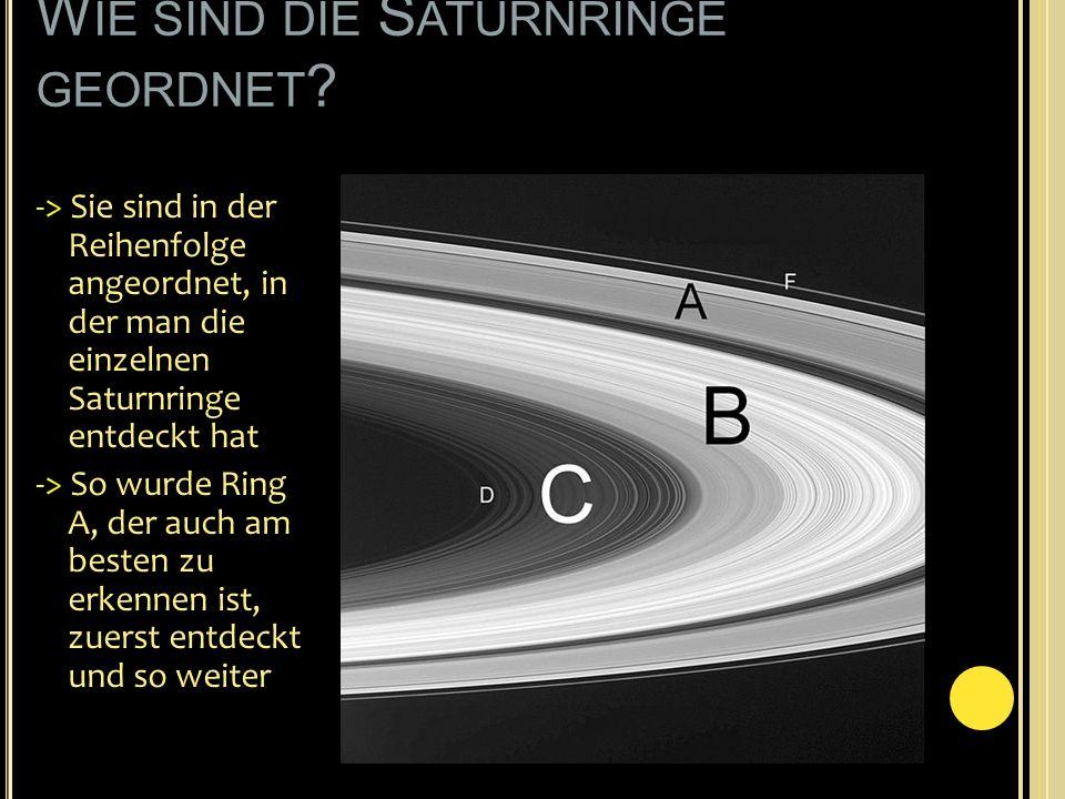 W IE SIND DIE S ATURNRINGE GEORDNET ? -> Sie sind in der Reihenfolge angeordnet, in der man die einzelnen Saturnringe entdeckt hat -> So wurde Ring A,