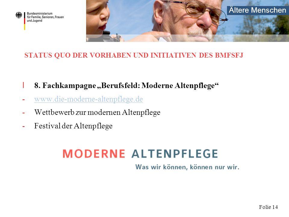 Ältere Menschen Folie 14 STATUS QUO DER VORHABEN UND INITIATIVEN DES BMFSFJ I 8. Fachkampagne Berufsfeld: Moderne Altenpflege -www.die-moderne-altenpf