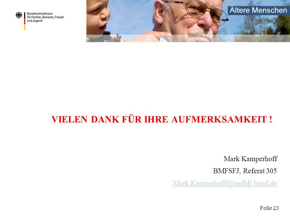 Ältere Menschen Folie 23 VIELEN DANK FÜR IHRE AUFMERKSAMKEIT ! Mark Kamperhoff BMFSFJ, Referat 305 Mark.Kamperhoff@bmfsfj.bund.de