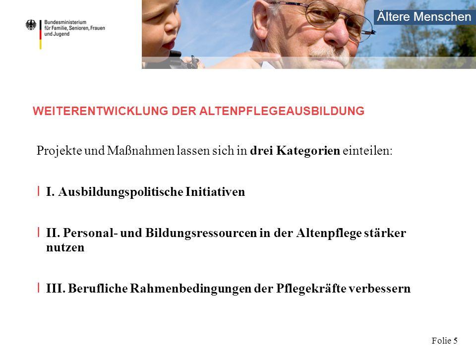 Ältere Menschen Folie 5 Projekte und Maßnahmen lassen sich in drei Kategorien einteilen: I I. Ausbildungspolitische Initiativen I II. Personal- und Bi