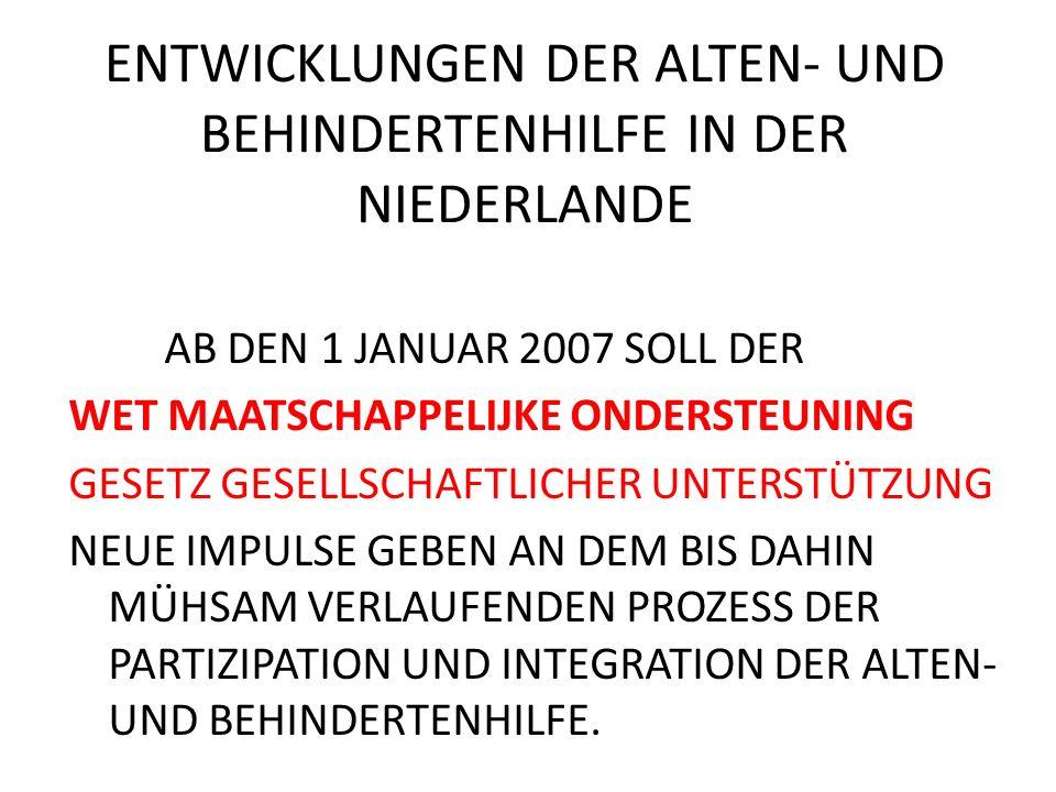 ENTWICKLUNGEN DER ALTEN- UND BEHINDERTENHILFE IN DER NIEDERLANDE AB DEN 1 JANUAR 2007 SOLL DER WET MAATSCHAPPELIJKE ONDERSTEUNING GESETZ GESELLSCHAFTLICHER UNTERSTÜTZUNG NEUE IMPULSE GEBEN AN DEM BIS DAHIN MÜHSAM VERLAUFENDEN PROZESS DER PARTIZIPATION UND INTEGRATION DER ALTEN- UND BEHINDERTENHILFE.