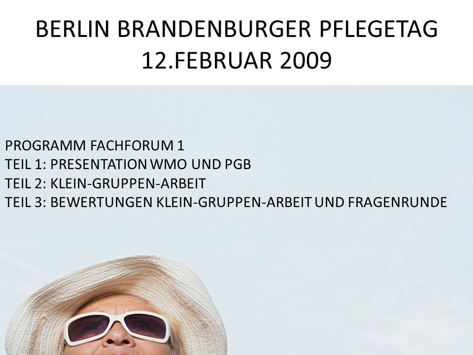 BERLIN BRANDENBURGER PFLEGETAG 12.FEBRUAR 2009 PROGRAMM FACHFORUM 1 TEIL 1: PRESENTATION WMO UND PGB TEIL 2: KLEIN-GRUPPEN-ARBEIT TEIL 3: BEWERTUNGEN KLEIN-GRUPPEN-ARBEIT UND FRAGENRUNDE