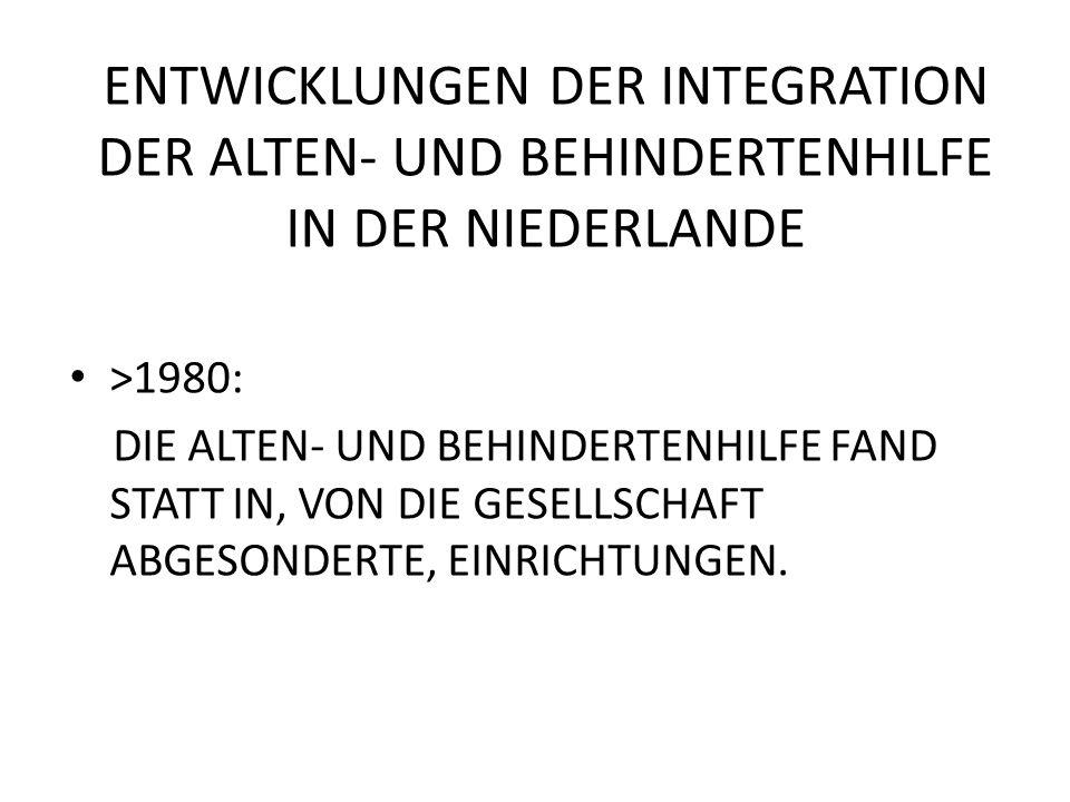 ENTWICKLUNGEN DER ALTEN – UND BEHINDERTENHILFE IN DER NIEDERLANDE 1980 – 2005 NEUES ZIEL: GESELLSCHAFTTLICHE PARTIZIPATION UND IN ZUSAMMENHANG DAMIT DIE INTEGRATION ÄLTERE UND BEHINDERTE IN DER GESELLSCHAFT