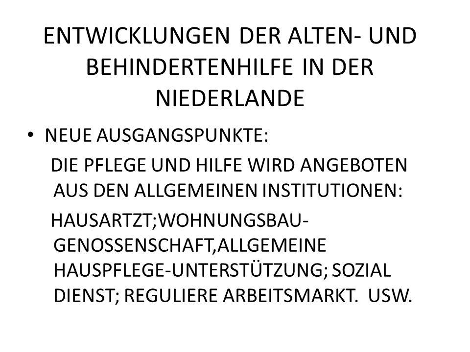 ENTWICKLUNGEN DER ALTEN- UND BEHINDERTENHILFE IN DER NIEDERLANDE NEUE AUSGANGSPUNKTE: DIE PFLEGE UND HILFE WIRD ANGEBOTEN AUS DEN ALLGEMEINEN INSTITUTIONEN: HAUSARTZT;WOHNUNGSBAU- GENOSSENSCHAFT,ALLGEMEINE HAUSPFLEGE-UNTERSTÜTZUNG; SOZIAL DIENST; REGULIERE ARBEITSMARKT.