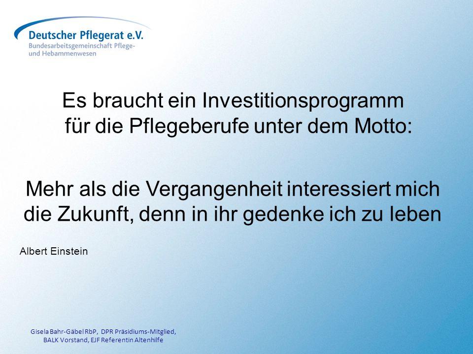 Gisela Bahr-Gäbel RbP, DPR Präsidiums-Mitglied, BALK Vorstand, EJF Referentin Altenhilfe Es braucht ein Investitionsprogramm für die Pflegeberufe unter dem Motto: Mehr als die Vergangenheit interessiert mich die Zukunft, denn in ihr gedenke ich zu leben Albert Einstein