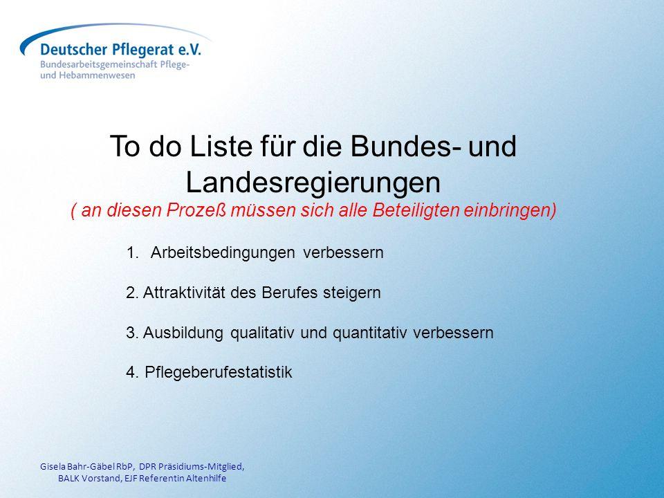 Gisela Bahr-Gäbel RbP, DPR Präsidiums-Mitglied, BALK Vorstand, EJF Referentin Altenhilfe To do Liste für die Bundes- und Landesregierungen ( an diesen Prozeß müssen sich alle Beteiligten einbringen) 1.Arbeitsbedingungen verbessern 2.