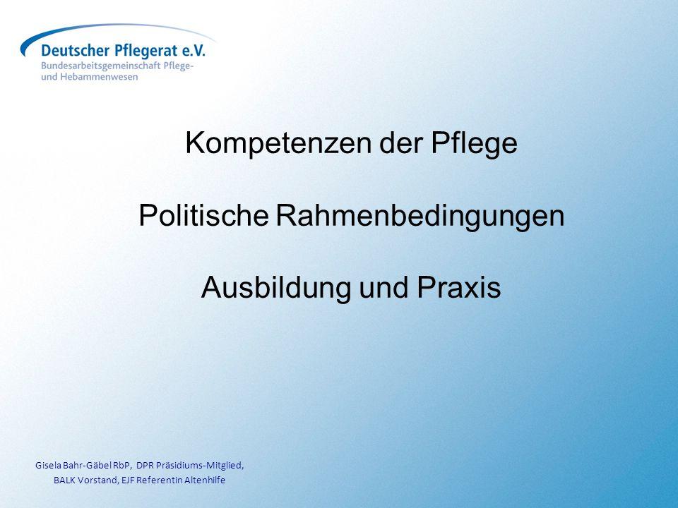 Kompetenzen der Pflege Politische Rahmenbedingungen Ausbildung und Praxis Gisela Bahr-Gäbel RbP, DPR Präsidiums-Mitglied, BALK Vorstand, EJF Referentin Altenhilfe