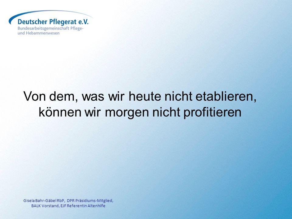 Von dem, was wir heute nicht etablieren, können wir morgen nicht profitieren Gisela Bahr-Gäbel RbP, DPR Präsidiums-Mitglied, BALK Vorstand, EJF Referentin Altenhilfe