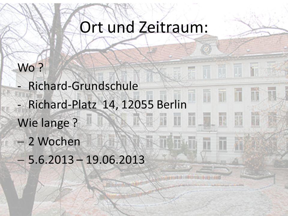Ort und Zeitraum: Wo ? -Richard-Grundschule -Richard-Platz 14, 12055 Berlin Wie lange ? 2 Wochen 5.6.2013 – 19.06.2013