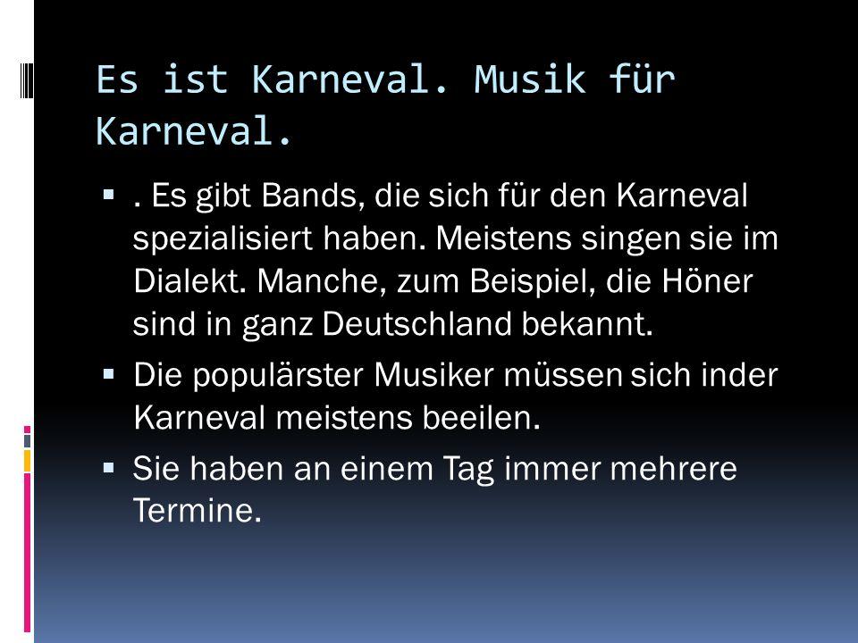 Es ist Karneval. Musik für Karneval.. Es gibt Bands, die sich für den Karneval spezialisiert haben. Meistens singen sie im Dialekt. Manche, zum Beispi